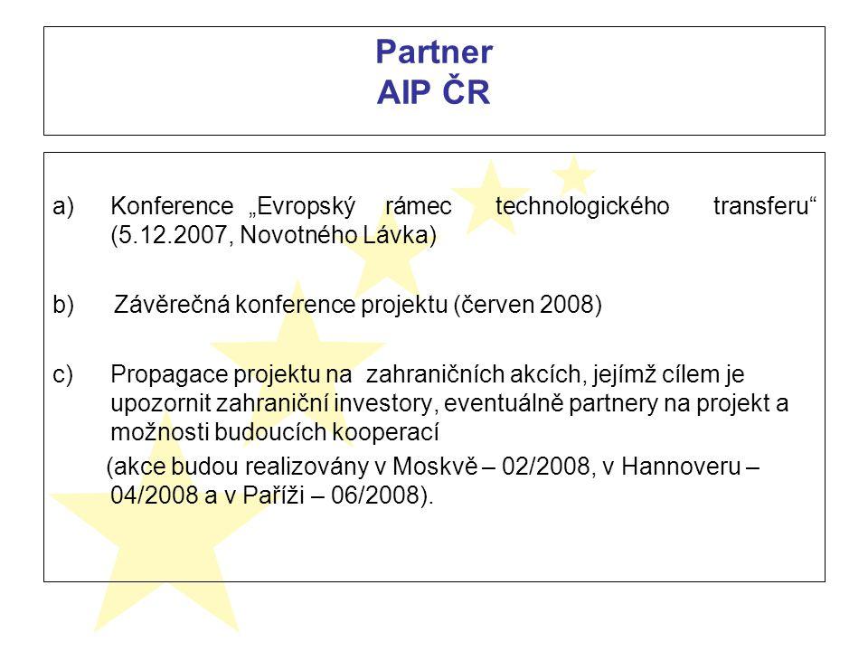 """a)Konference """"Evropský rámec technologického transferu (5.12.2007, Novotného Lávka) b) Závěrečná konference projektu (červen 2008) c)Propagace projektu na zahraničních akcích, jejímž cílem je upozornit zahraniční investory, eventuálně partnery na projekt a možnosti budoucích kooperací (akce budou realizovány v Moskvě – 02/2008, v Hannoveru – 04/2008 a v Paříži – 06/2008)."""