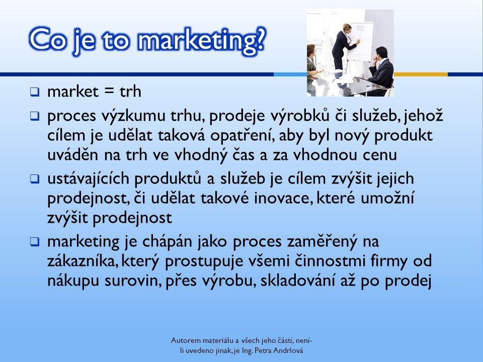  market = trh  proces výzkumu trhu, prodeje výrobků či služeb, jehož cílem je udělat taková opatření, aby byl nový produkt uváděn na trh ve vhodný čas a za vhodnou cenu  ustávajících produktů a služeb je cílem zvýšit jejich prodejnost, či udělat takové inovace, které umožní zvýšit prodejnost  marketing je chápán jako proces zaměřený na zákazníka, který prostupuje všemi činnostmi firmy od nákupu surovin, přes výrobu, skladování až po prodej Autorem materiálu a všech jeho částí, není- li uvedeno jinak, je Ing.