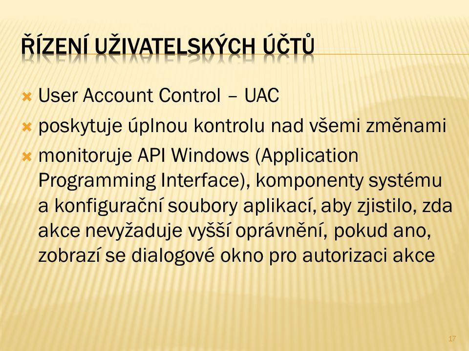  User Account Control – UAC  poskytuje úplnou kontrolu nad všemi změnami  monitoruje API Windows (Application Programming Interface), komponenty systému a konfigurační soubory aplikací, aby zjistilo, zda akce nevyžaduje vyšší oprávnění, pokud ano, zobrazí se dialogové okno pro autorizaci akce 17