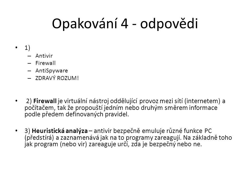 Opakování 4 - odpovědi 1) – Antivir – Firewall – AntiSpyware – ZDRAVÝ ROZUM! 2) Firewall je virtuální nástroj oddělující provoz mezi sítí (internetem)