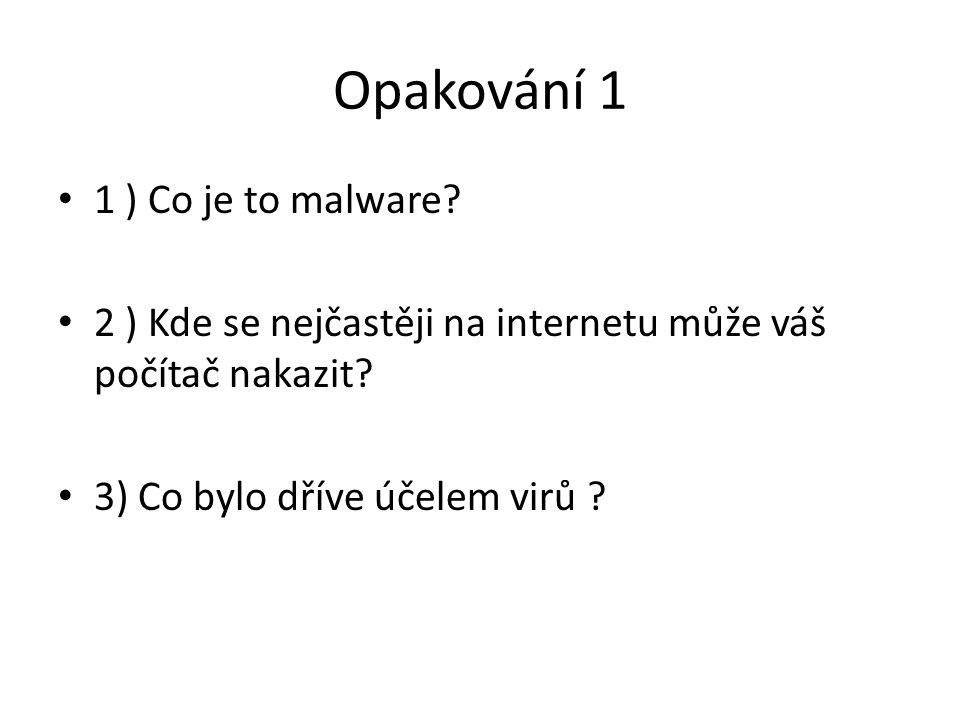 Opakování 1 1 ) Co je to malware? 2 ) Kde se nejčastěji na internetu může váš počítač nakazit? 3) Co bylo dříve účelem virů ?