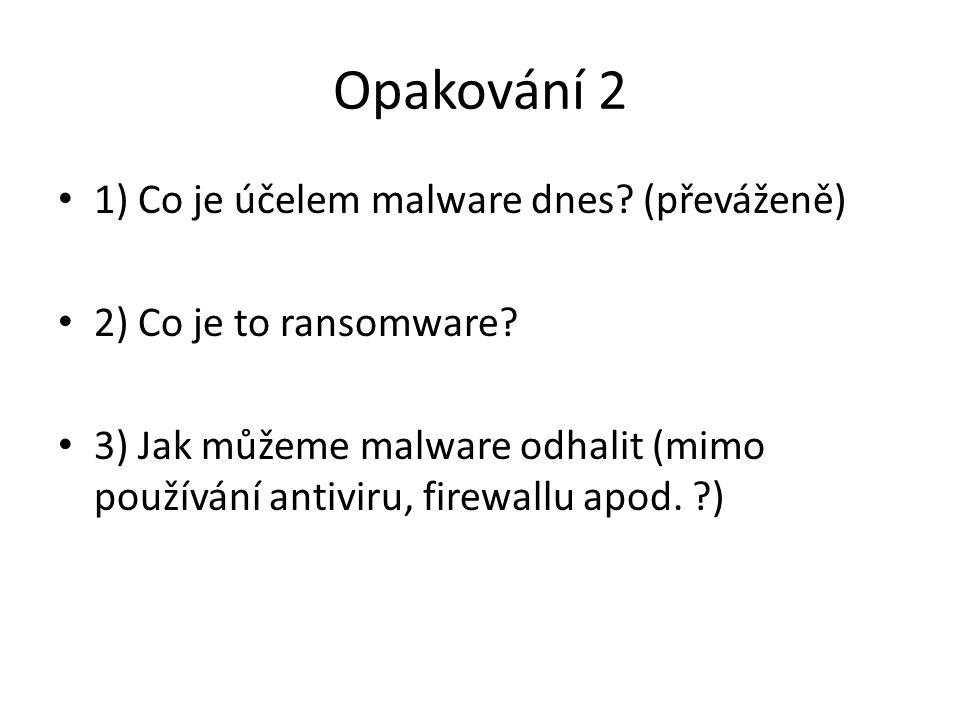 Opakování 2 1) Co je účelem malware dnes? (převáženě) 2) Co je to ransomware? 3) Jak můžeme malware odhalit (mimo používání antiviru, firewallu apod.