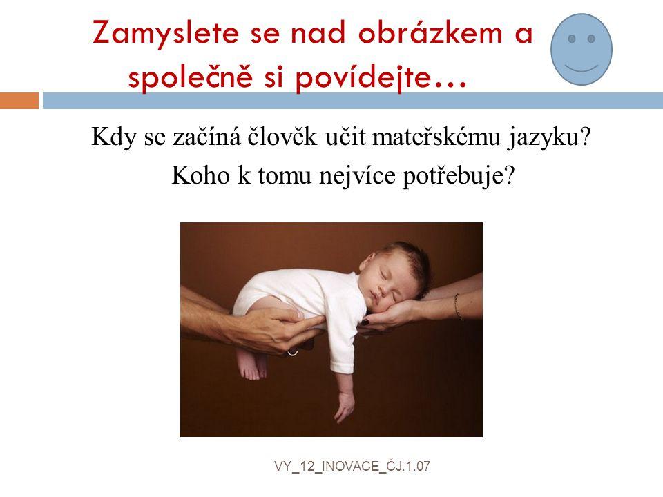 Zamyslete se nad obrázkem a společně si povídejte… Kdy se začíná člověk učit mateřskému jazyku.