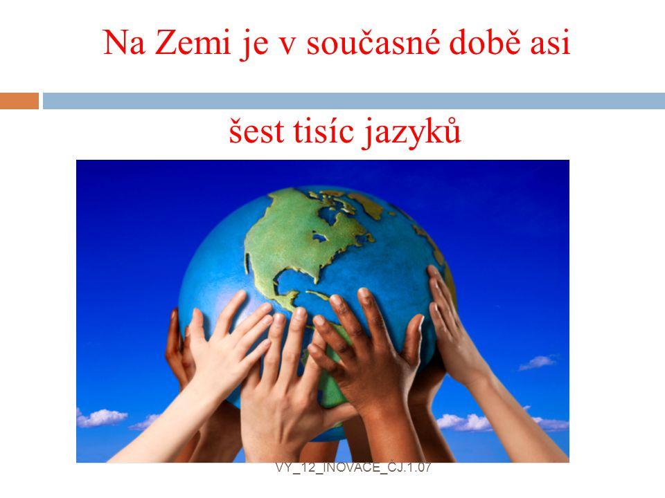 Na Zemi je v současné době asi šest tisíc jazyků VY_12_INOVACE_ČJ.1.07