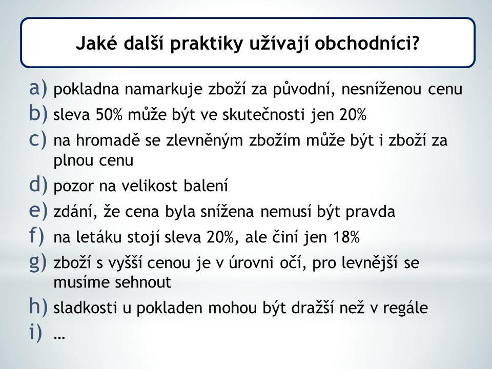 a) pokladna namarkuje zboží za původní, nesníženou cenu b) sleva 50% může být ve skutečnosti jen 20% c) na hromadě se zlevněným zbožím může být i zboží za plnou cenu d) pozor na velikost balení e) zdání, že cena byla snížena nemusí být pravda f) na letáku stojí sleva 20%, ale činí jen 18% g) zboží s vyšší cenou je v úrovni očí, pro levnější se musíme sehnout h) sladkosti u pokladen mohou být dražší než v regále i) … Jaké další praktiky užívají obchodníci