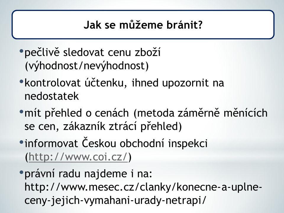 pečlivě sledovat cenu zboží (výhodnost/nevýhodnost) kontrolovat účtenku, ihned upozornit na nedostatek mít přehled o cenách (metoda záměrně měnících se cen, zákazník ztrácí přehled) informovat Českou obchodní inspekci (http://www.coi.cz/)http://www.coi.cz/ právní radu najdeme i na: http://www.mesec.cz/clanky/konecne-a-uplne- ceny-jejich-vymahani-urady-netrapi/ Jak se můžeme bránit