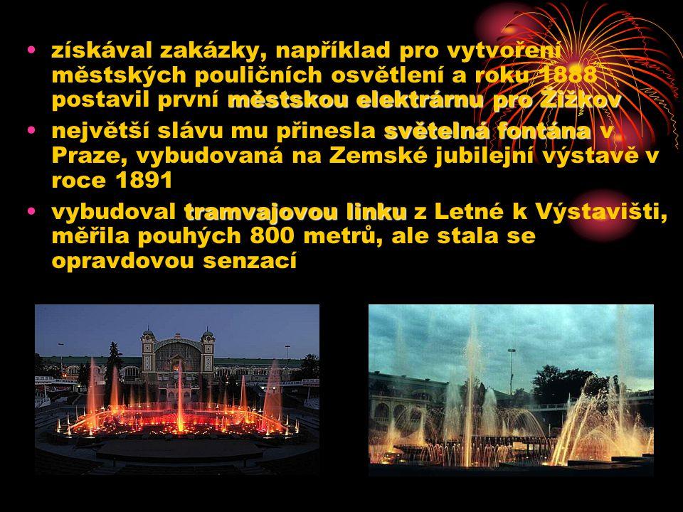 městskou elektrárnu pro Žižkovzískával zakázky, například pro vytvoření městských pouličních osvětlení a roku 1888 postavil první městskou elektrárnu pro Žižkov světelná fontánanejvětší slávu mu přinesla světelná fontána v Praze, vybudovaná na Zemské jubilejní výstavě v roce 1891 tramvajovou linkuvybudoval tramvajovou linku z Letné k Výstavišti, měřila pouhých 800 metrů, ale stala se opravdovou senzací