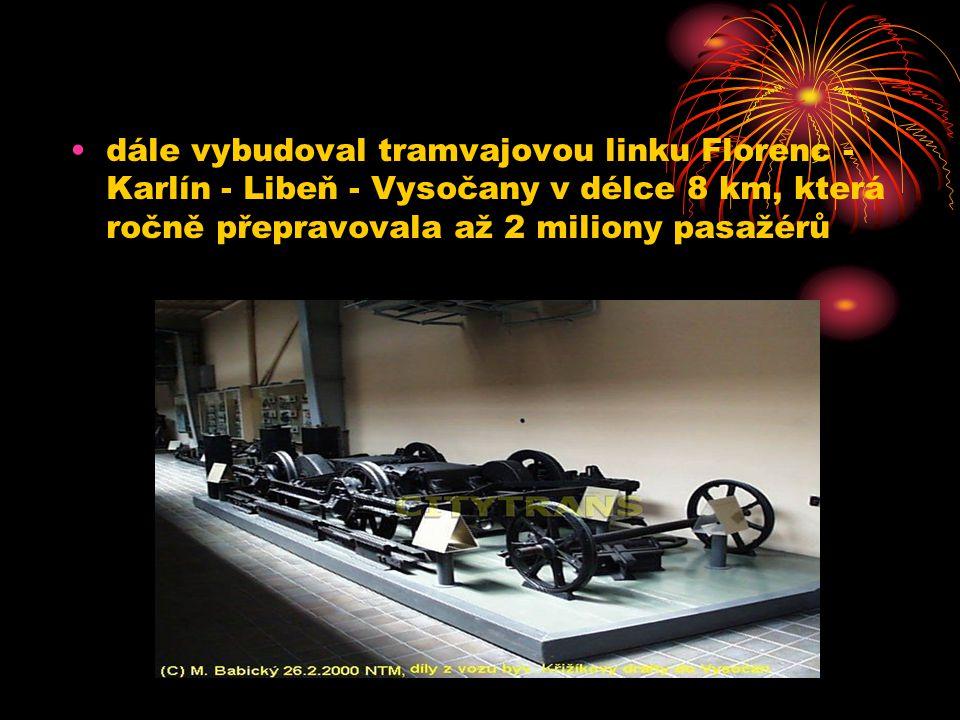 dále vybudoval tramvajovou linku Florenc - Karlín - Libeň - Vysočany v délce 8 km, která ročně přepravovala až 2 miliony pasažérů