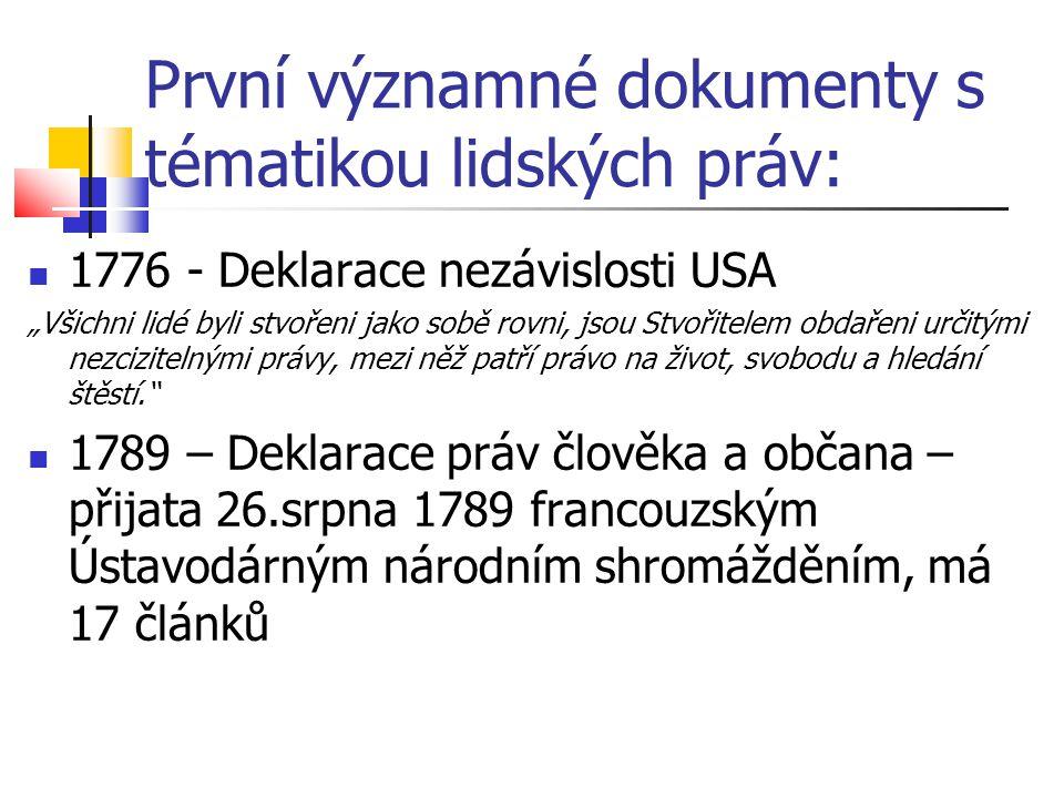 """První významné dokumenty s tématikou lidských práv: 1776 - Deklarace nezávislosti USA """"Všichni lidé byli stvořeni jako sobě rovni, jsou Stvořitelem obdařeni určitými nezcizitelnými právy, mezi něž patří právo na život, svobodu a hledání štěstí. 1789 – Deklarace práv člověka a občana – přijata 26.srpna 1789 francouzským Ústavodárným národním shromážděním, má 17 článků"""