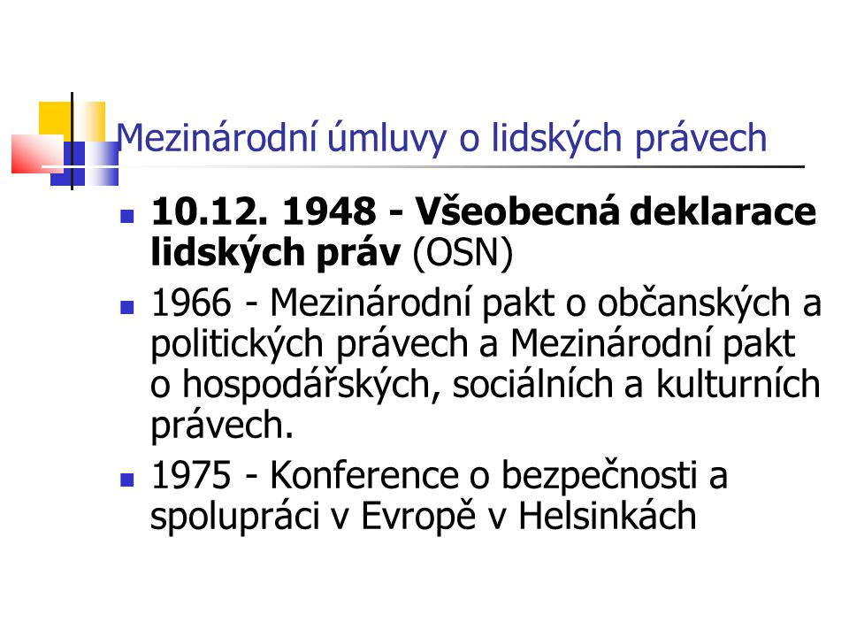 Mezinárodní úmluvy o lidských právech 10.12. 1948 - Všeobecná deklarace lidských práv (OSN) 1966 - Mezinárodní pakt o občanských a politických právech