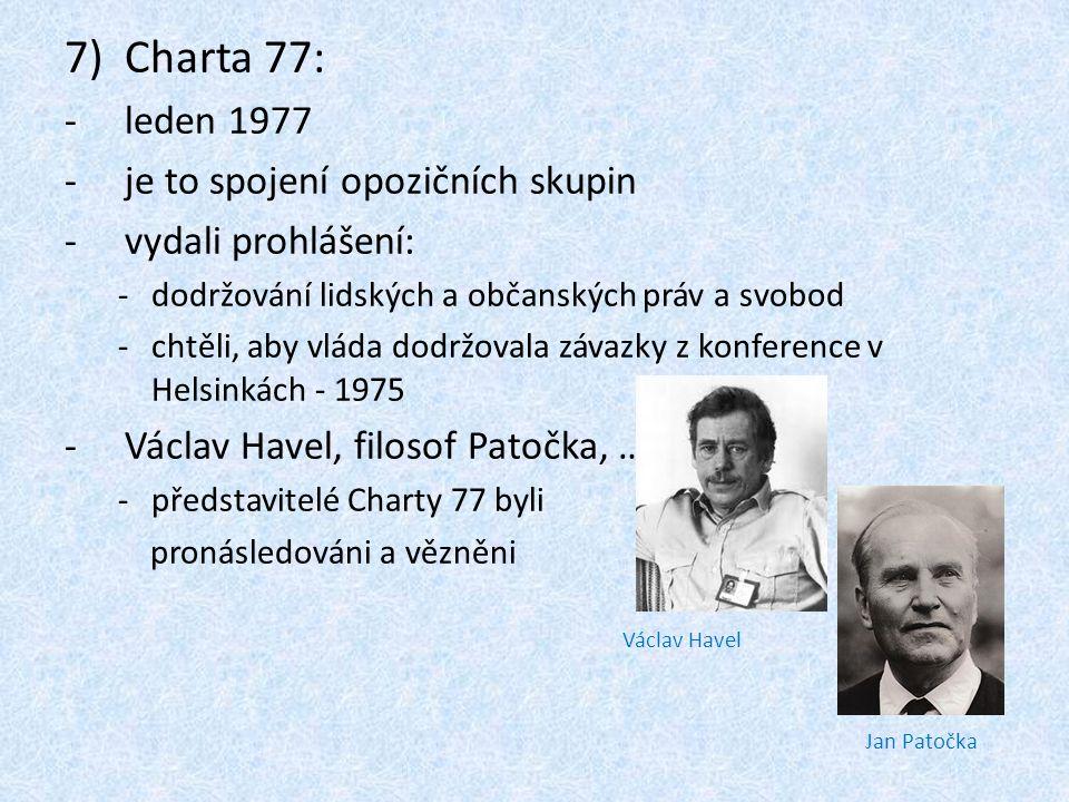 7)Charta 77: -leden 1977 -je to spojení opozičních skupin -vydali prohlášení: -dodržování lidských a občanských práv a svobod -chtěli, aby vláda dodrž