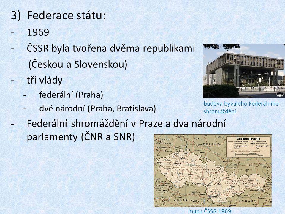 3)Federace státu: -1969 -ČSSR byla tvořena dvěma republikami (Českou a Slovenskou) -tři vlády -federální (Praha) -dvě národní (Praha, Bratislava) -Fed