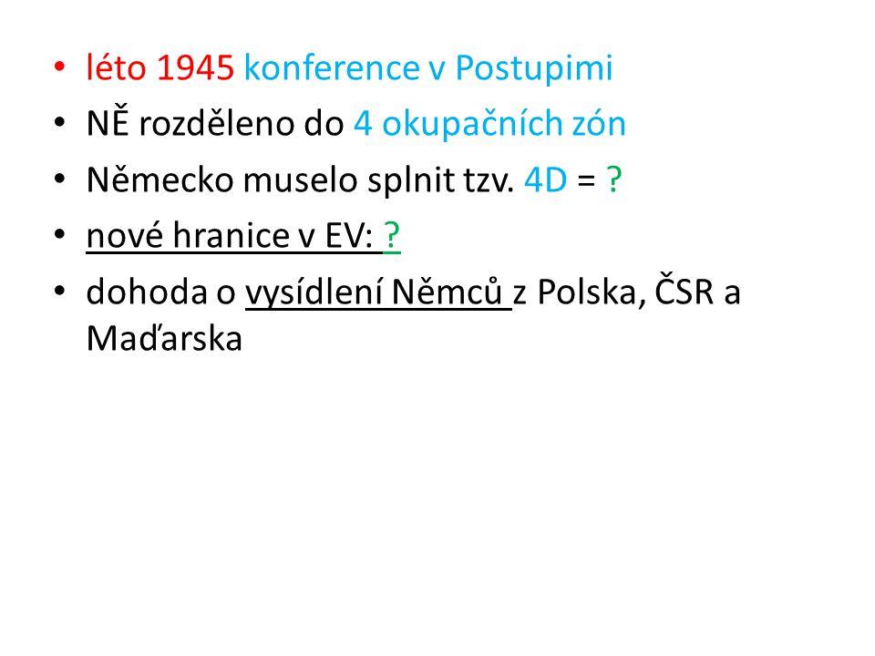 léto 1945 konference v Postupimi NĚ rozděleno do 4 okupačních zón Německo muselo splnit tzv. 4D = ? nové hranice v EV: ? dohoda o vysídlení Němců z Po