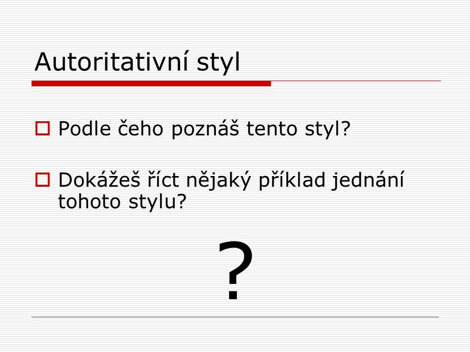 Autoritativní styl  Podle čeho poznáš tento styl?  Dokážeš říct nějaký příklad jednání tohoto stylu? ?