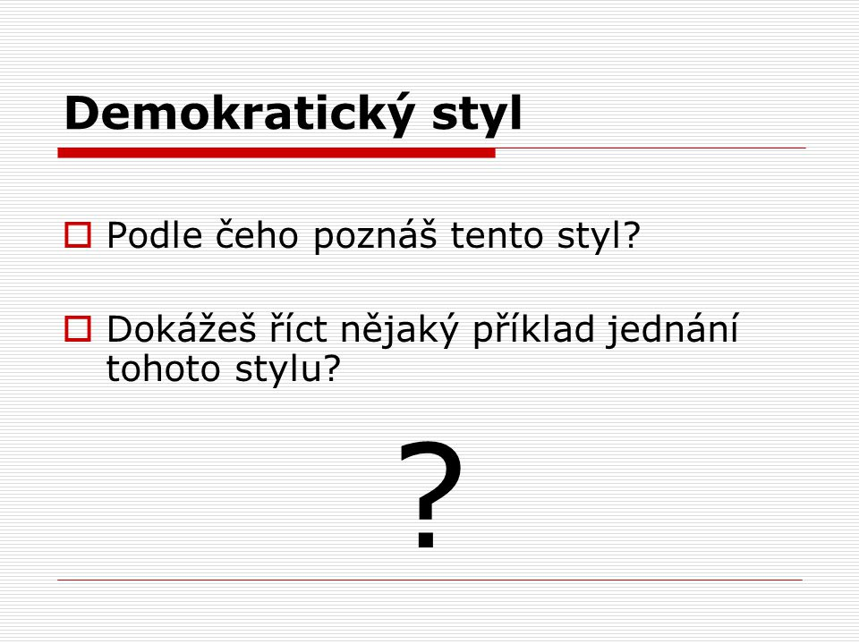 Demokratický styl  Podle čeho poznáš tento styl?  Dokážeš říct nějaký příklad jednání tohoto stylu? ?