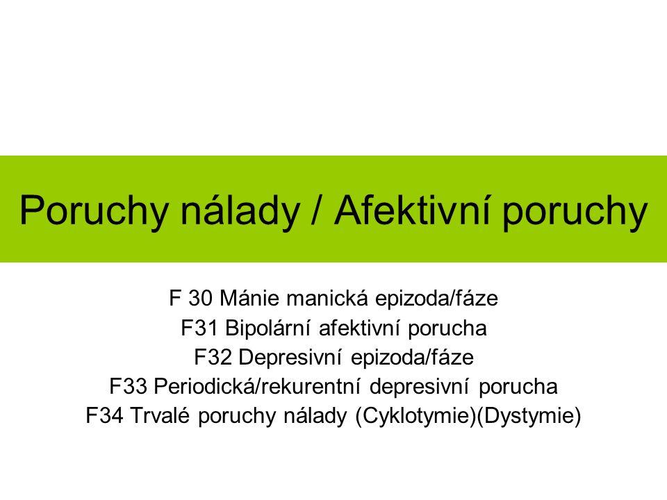 Poruchy nálady / Afektivní poruchy F 30 Mánie manická epizoda/fáze F31 Bipolární afektivní porucha F32 Depresivní epizoda/fáze F33 Periodická/rekurentní depresivní porucha F34 Trvalé poruchy nálady (Cyklotymie)(Dystymie)