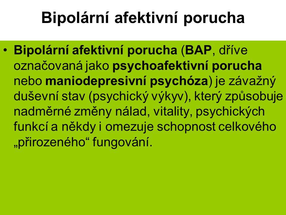 """Bipolární afektivní porucha Bipolární afektivní porucha (BAP, dříve označovaná jako psychoafektivní porucha nebo maniodepresivní psychóza) je závažný duševní stav (psychický výkyv), který způsobuje nadměrné změny nálad, vitality, psychických funkcí a někdy i omezuje schopnost celkového """"přirozeného fungování."""