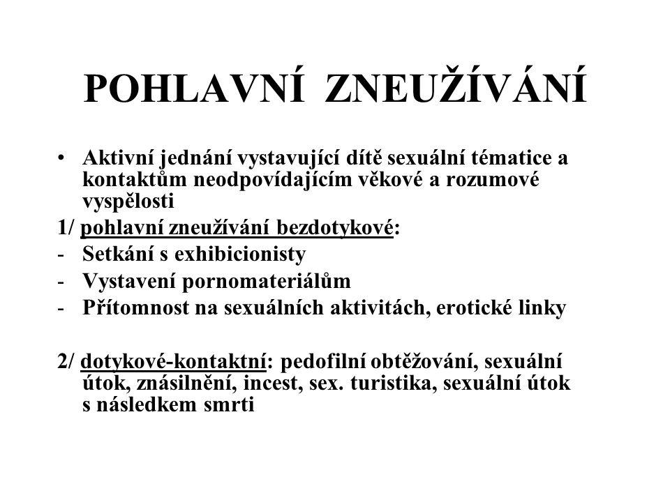POHLAVNÍ ZNEUŽÍVÁNÍ Aktivní jednání vystavující dítě sexuální tématice a kontaktům neodpovídajícím věkové a rozumové vyspělosti 1/ pohlavní zneužívání bezdotykové: -Setkání s exhibicionisty -Vystavení pornomateriálům -Přítomnost na sexuálních aktivitách, erotické linky 2/ dotykové-kontaktní: pedofilní obtěžování, sexuální útok, znásilnění, incest, sex.