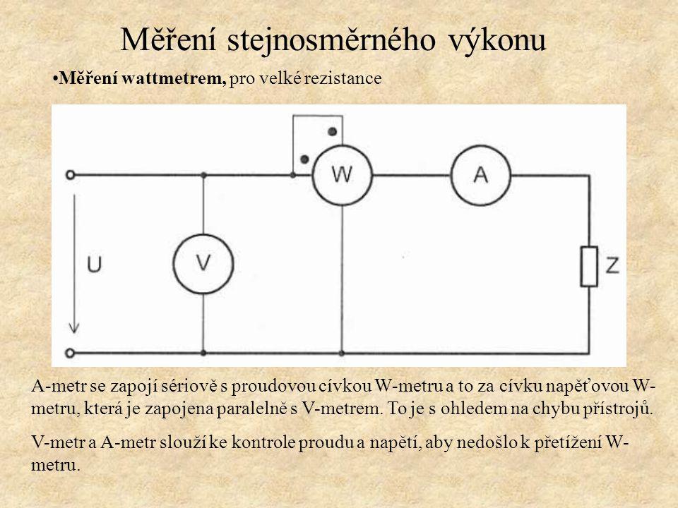 Měření wattmetrem, pro velké rezistance Měření stejnosměrného výkonu A-metr se zapojí sériově s proudovou cívkou W-metru a to za cívku napěťovou W- me