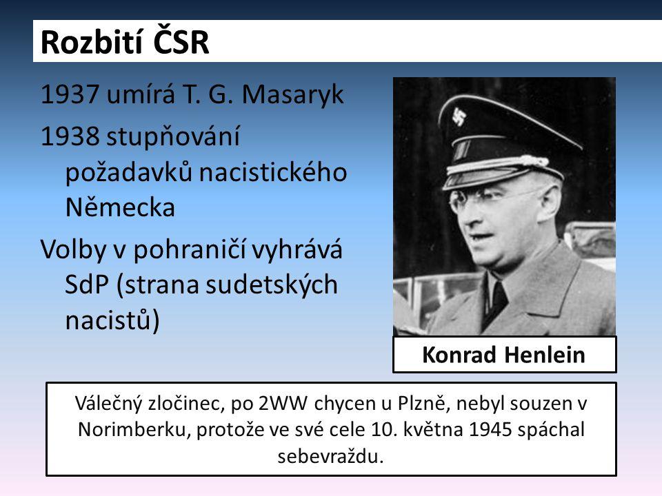 1937 umírá T. G. Masaryk 1938 stupňování požadavků nacistického Německa Volby v pohraničí vyhrává SdP (strana sudetských nacistů) Rozbití ČSR Konrad H