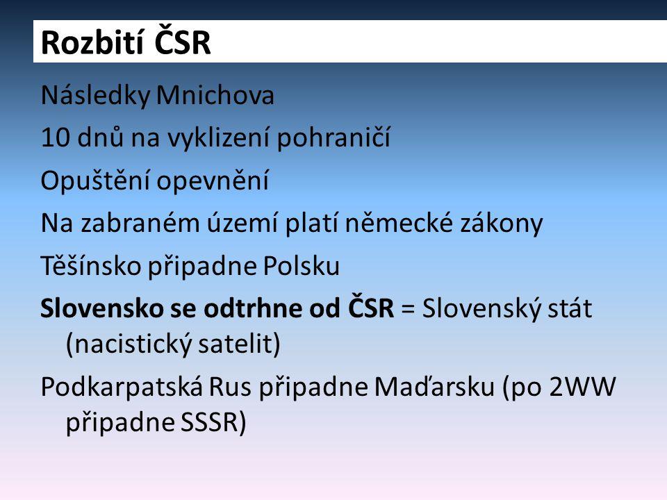 Následky Mnichova 10 dnů na vyklizení pohraničí Opuštění opevnění Na zabraném území platí německé zákony Těšínsko připadne Polsku Slovensko se odtrhne od ČSR = Slovenský stát (nacistický satelit) Podkarpatská Rus připadne Maďarsku (po 2WW připadne SSSR) Rozbití ČSR