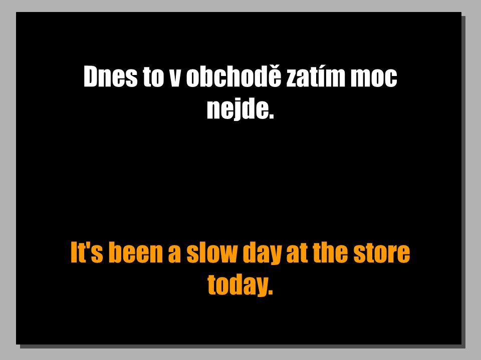 Dnes to v obchodě zatím moc nejde. It s been a slow day at the store today.
