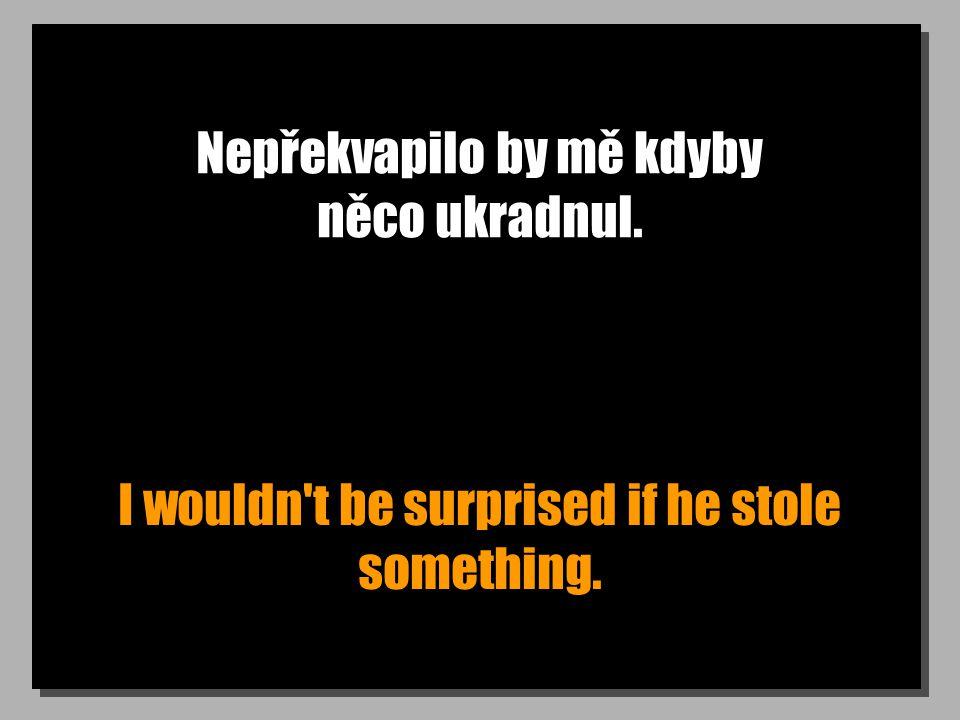 Nepřekvapilo by mě kdyby něco ukradnul. I wouldn t be surprised if he stole something.