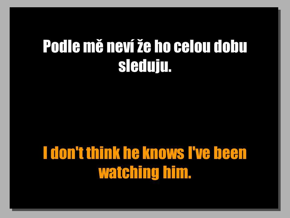 Podle mě neví že ho celou dobu sleduju. I don t think he knows I ve been watching him.