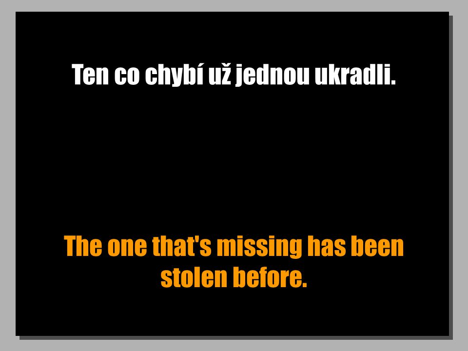 Ten co chybí už jednou ukradli. The one that s missing has been stolen before.