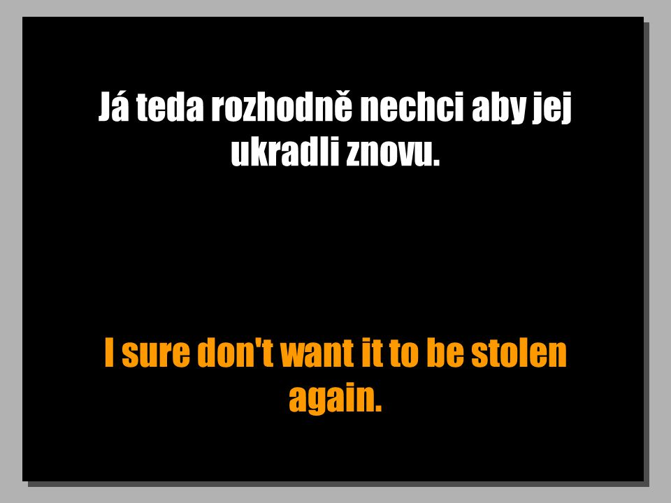 Já teda rozhodně nechci aby jej ukradli znovu. I sure don t want it to be stolen again.