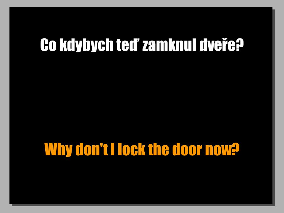 Co kdybych teď zamknul dveře? Why don t I lock the door now?