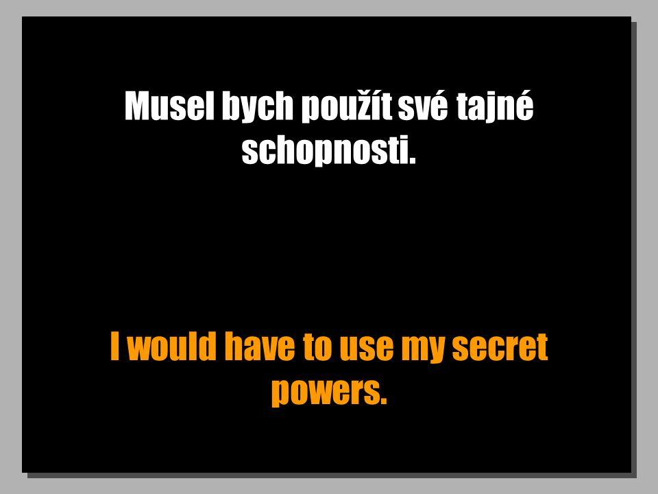Musel bych použít své tajné schopnosti. I would have to use my secret powers.