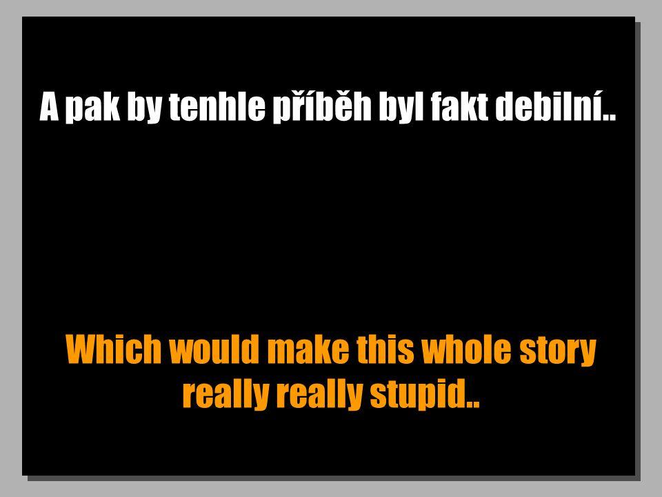 A pak by tenhle příběh byl fakt debilní.. Which would make this whole story really really stupid..