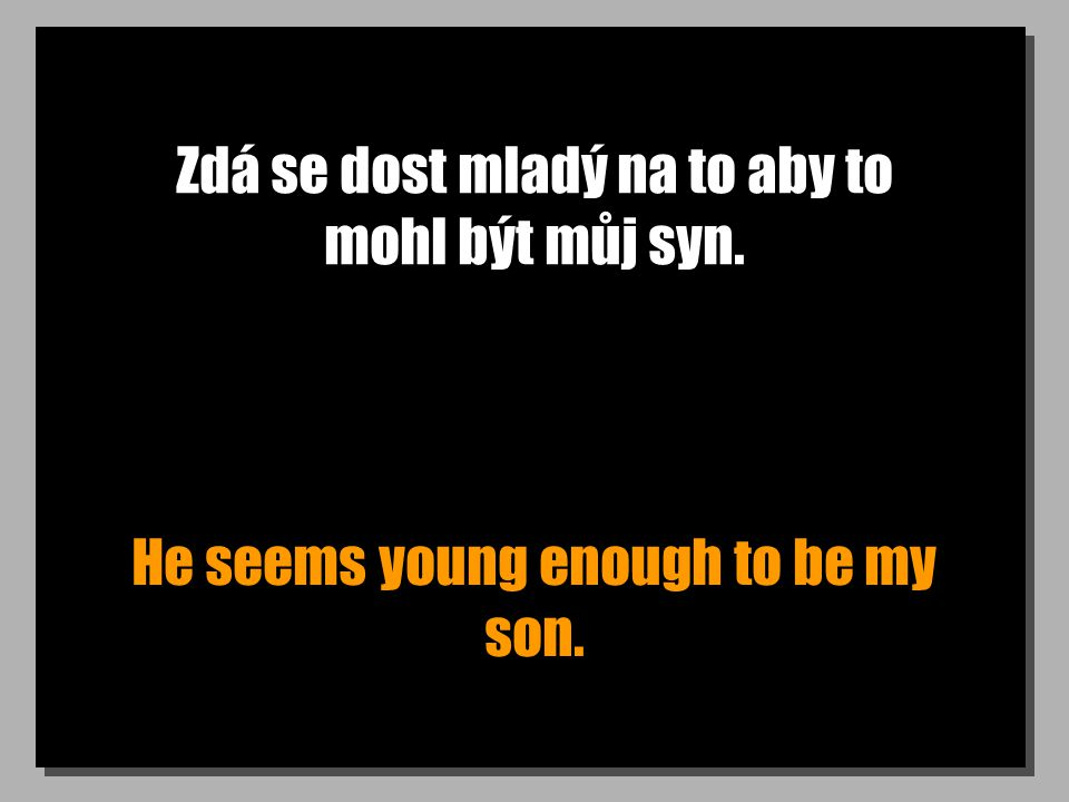 Zdá se dost mladý na to aby to mohl být můj syn. He seems young enough to be my son.