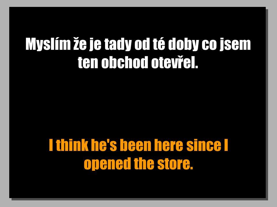Myslím že je tady od té doby co jsem ten obchod otevřel.