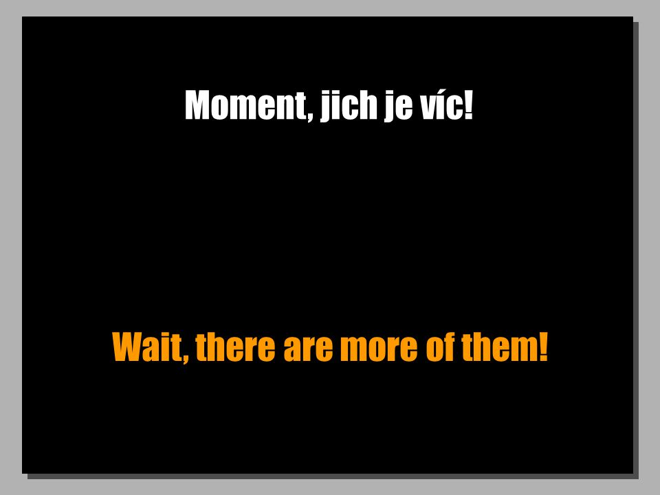 Moment, jich je víc! Wait, there are more of them!