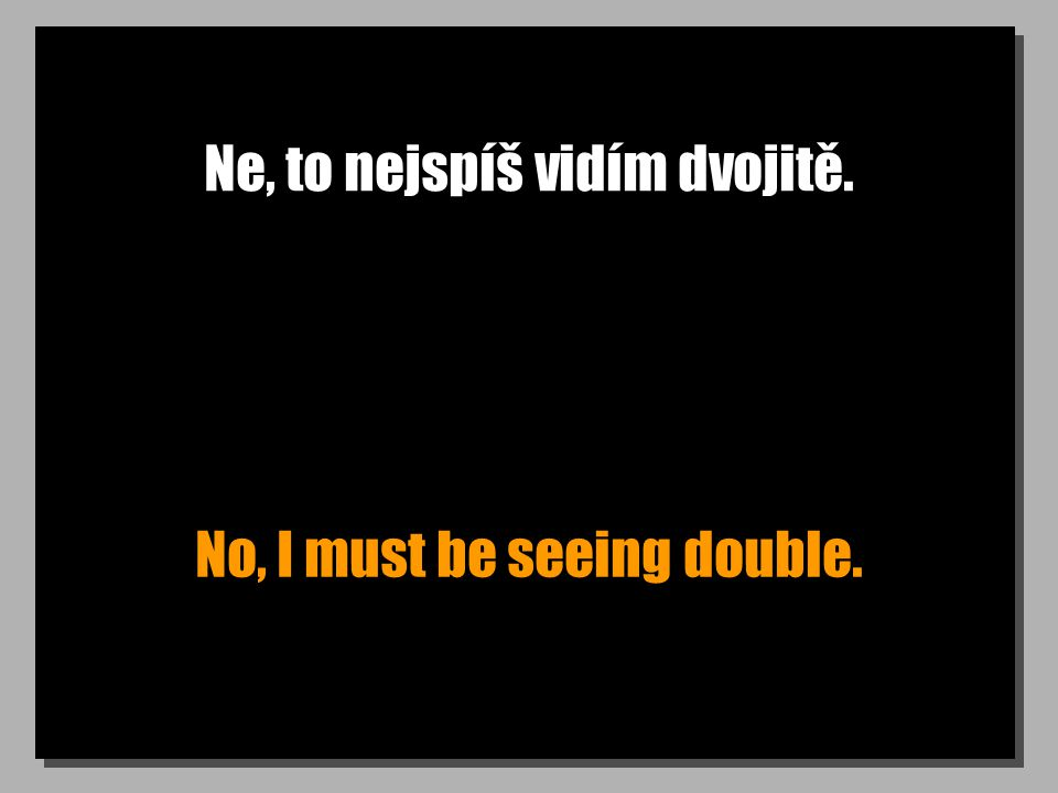 Ne, to nejspíš vidím dvojitě. No, I must be seeing double.
