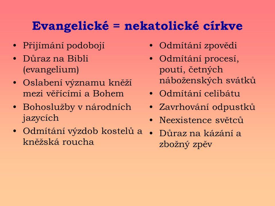 Evangelické = nekatolické církve Přijímání podobojí Důraz na Bibli (evangelium) Oslabení významu kněží mezi věřícími a Bohem Bohoslužby v národních jazycích Odmítání výzdob kostelů a kněžská roucha Odmítání zpovědi Odmítání procesí, poutí, četných náboženských svátků Odmítání celibátu Zavrhování odpustků Neexistence světců Důraz na kázání a zbožný zpěv