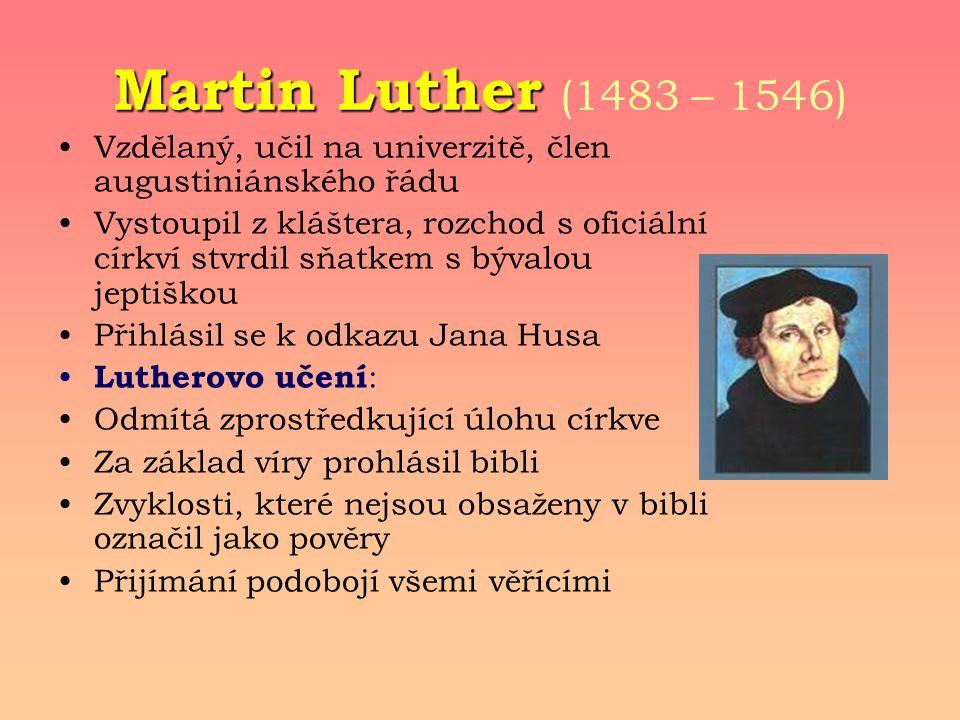 Martin Luther Martin Luther (1483 – 1546) Vzdělaný, učil na univerzitě, člen augustiniánského řádu Vystoupil z kláštera, rozchod s oficiální církví stvrdil sňatkem s bývalou jeptiškou Přihlásil se k odkazu Jana Husa Lutherovo učení : Odmítá zprostředkující úlohu církve Za základ víry prohlásil bibli Zvyklosti, které nejsou obsaženy v bibli označil jako pověry Přijímání podobojí všemi věřícími
