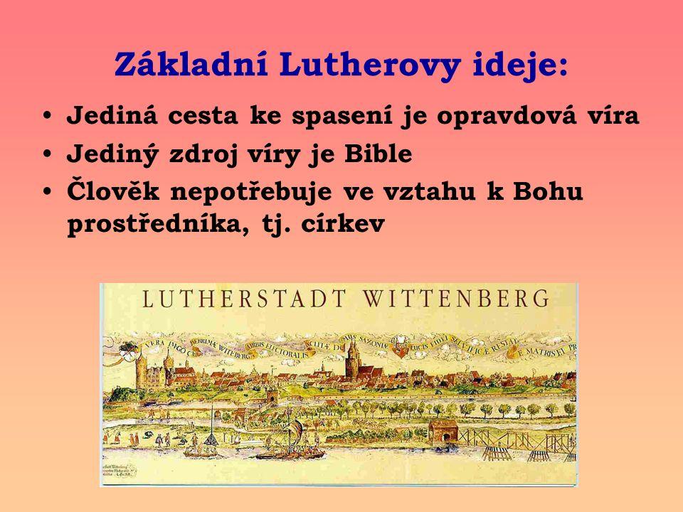 Základní Lutherovy ideje: Jediná cesta ke spasení je opravdová víra Jediný zdroj víry je Bible Člověk nepotřebuje ve vztahu k Bohu prostředníka, tj. c