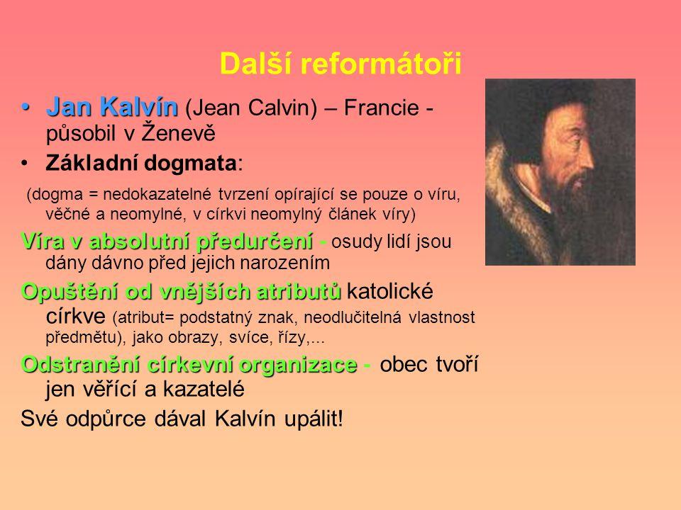 Další reformátoři Jan KalvínJan Kalvín (Jean Calvin) – Francie - působil v Ženevě Základní dogmata: (dogma = nedokazatelné tvrzení opírající se pouze o víru, věčné a neomylné, v církvi neomylný článek víry) Víra v absolutní předurčení Víra v absolutní předurčení - osudy lidí jsou dány dávno před jejich narozením Opuštění od vnějších atributů Opuštění od vnějších atributů katolické církve (atribut= podstatný znak, neodlučitelná vlastnost předmětu), jako obrazy, svíce, řízy,...
