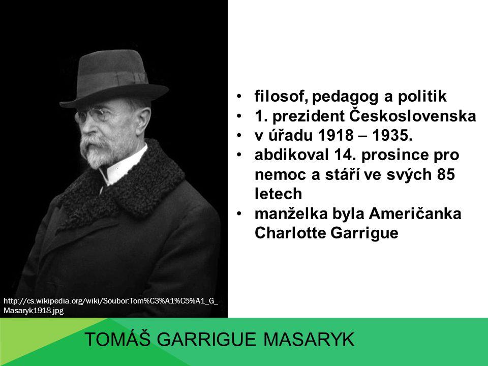 TOMÁŠ GARRIGUE MASARYK filosof, pedagog a politik 1. prezident Československa v úřadu 1918 – 1935. abdikoval 14. prosince pro nemoc a stáří ve svých 8