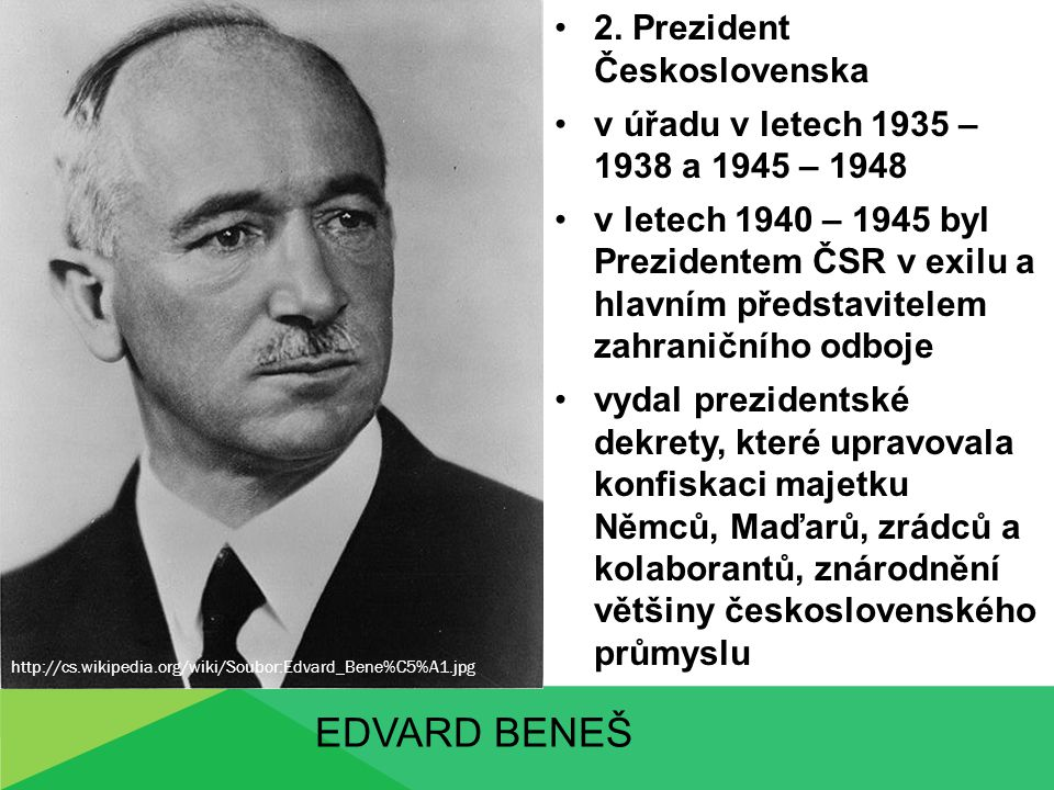 EDVARD BENEŠ 2. Prezident Československa v úřadu v letech 1935 – 1938 a 1945 – 1948 v letech 1940 – 1945 byl Prezidentem ČSR v exilu a hlavním předsta