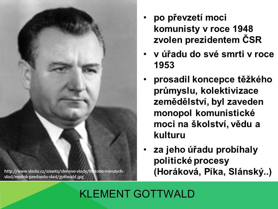 KLEMENT GOTTWALD po převzetí moci komunisty v roce 1948 zvolen prezidentem ČSR v úřadu do své smrti v roce 1953 prosadil koncepce těžkého průmyslu, ko