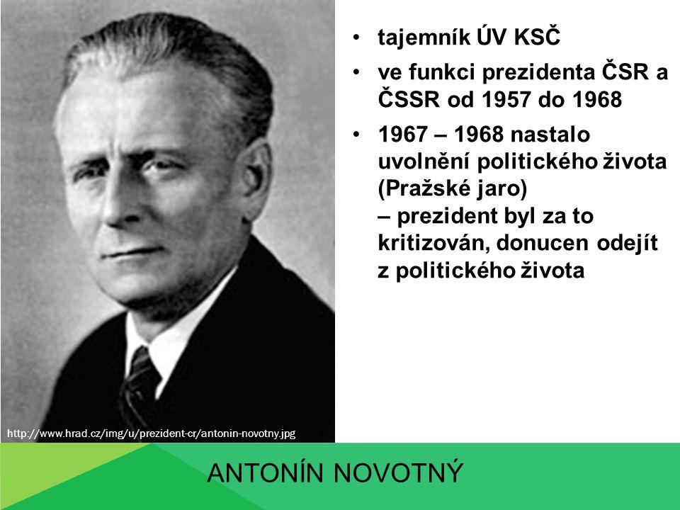 ANTONÍN NOVOTNÝ tajemník ÚV KSČ ve funkci prezidenta ČSR a ČSSR od 1957 do 1968 1967 – 1968 nastalo uvolnění politického života (Pražské jaro) – prezi