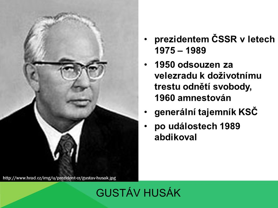 GUSTÁV HUSÁK prezidentem ČSSR v letech 1975 – 1989 1950 odsouzen za velezradu k doživotnímu trestu odnětí svobody, 1960 amnestován generální tajemník
