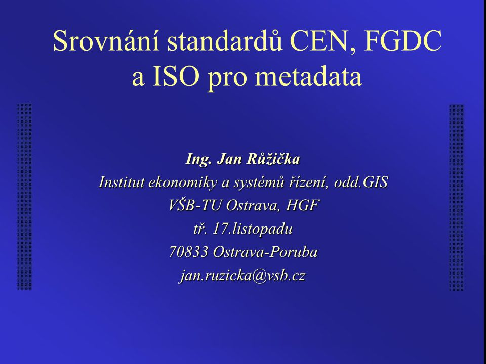 Růžička, J.: Srovnání standardů CEN, FGDC a ISO pro metadata 2 Metadata –identifikace (název, verze,...)  stručný popis (abstrakt, prostorové schéma, jazyk,...)  prvky kvality (popis vzniku, polohová přesnost,...)  související dokumenty  související datové sady  prostorový referenční systém  rozsah (plošný, časový,...)  popis obsahu (definice dat, klasifikace)  administrativní metadata (organizace, osoby, údaje o distribuci)  metadata o metadatech CEN,FGDC,ISO J R