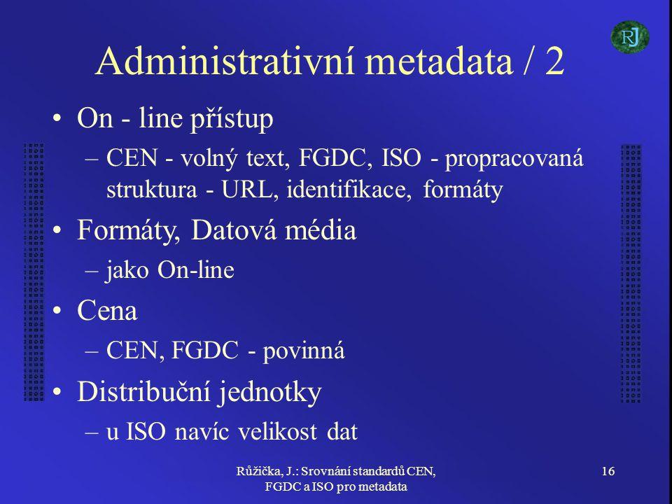 Růžička, J.: Srovnání standardů CEN, FGDC a ISO pro metadata 16 Administrativní metadata / 2 On - line přístup –CEN - volný text, FGDC, ISO - propraco