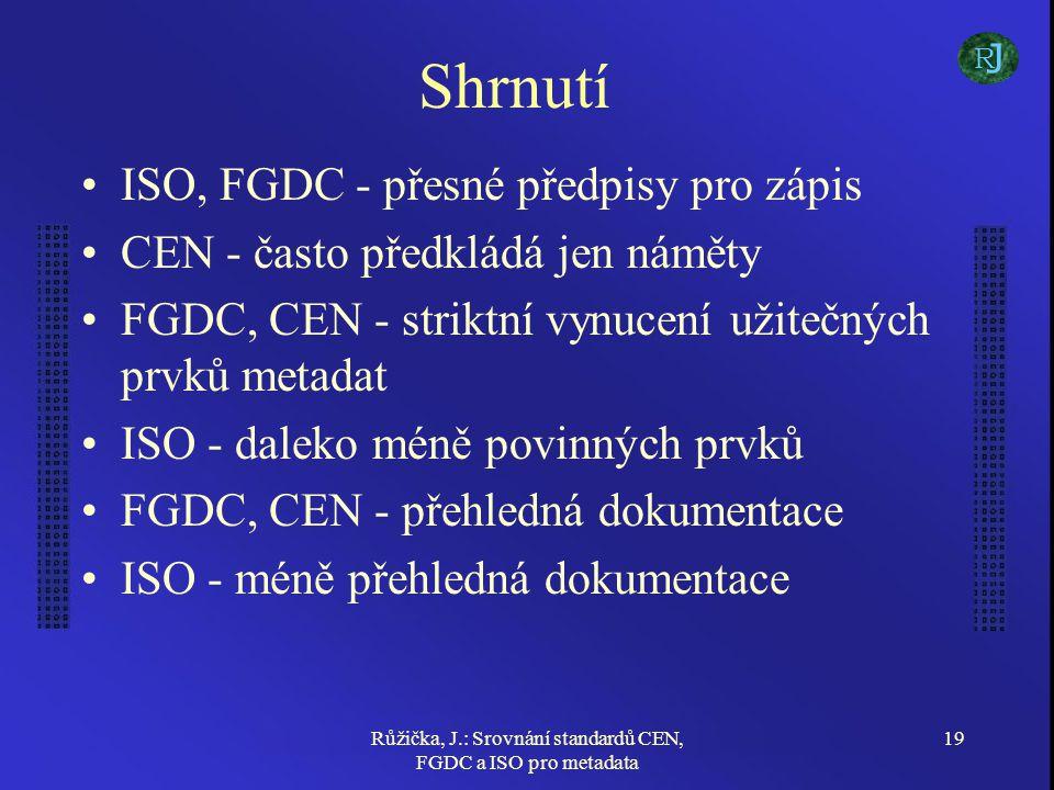 Růžička, J.: Srovnání standardů CEN, FGDC a ISO pro metadata 19 Shrnutí ISO, FGDC - přesné předpisy pro zápis CEN - často předkládá jen náměty FGDC, CEN - striktní vynucení užitečných prvků metadat ISO - daleko méně povinných prvků FGDC, CEN - přehledná dokumentace ISO - méně přehledná dokumentace J R