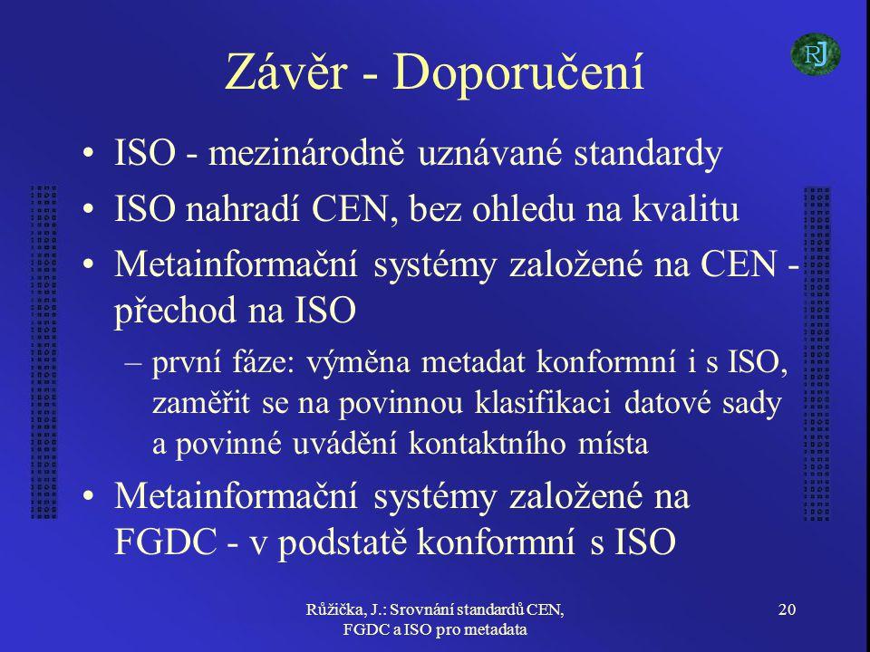 Růžička, J.: Srovnání standardů CEN, FGDC a ISO pro metadata 20 Závěr - Doporučení ISO - mezinárodně uznávané standardy ISO nahradí CEN, bez ohledu na kvalitu Metainformační systémy založené na CEN - přechod na ISO –první fáze: výměna metadat konformní i s ISO, zaměřit se na povinnou klasifikaci datové sady a povinné uvádění kontaktního místa Metainformační systémy založené na FGDC - v podstatě konformní s ISO J R